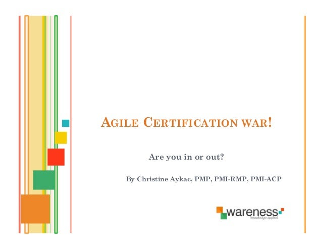 AGILE CERTIFICATION WAR!         Are you in or out?   By Christine Aykac, PMP, PMI-RMP, PMI-ACP