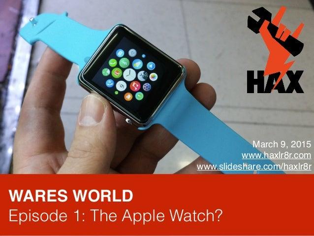 WARES WORLD Episode 1: The Apple Watch? March 9, 2015 www.haxlr8r.com www.slideshare.com/haxlr8r