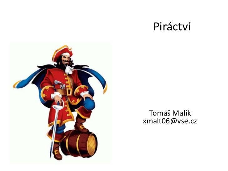Piráctví<br />Tomáš Malík<br />xmalt06@vse.cz<br />