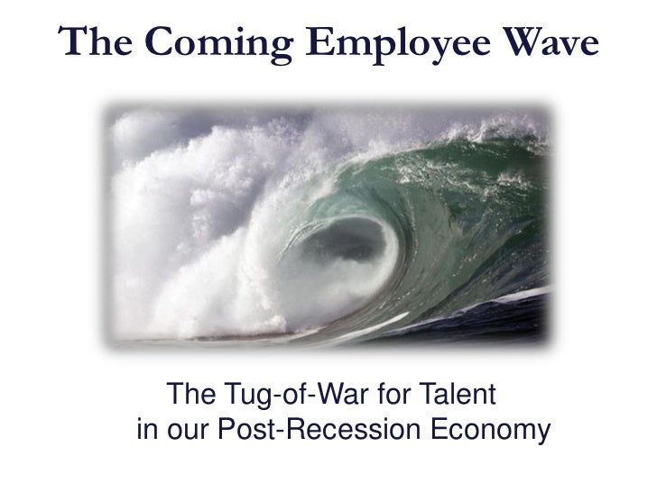 The Coming Employee Wave      The Tug-of-War for Talent   in our Post-Recession Economy