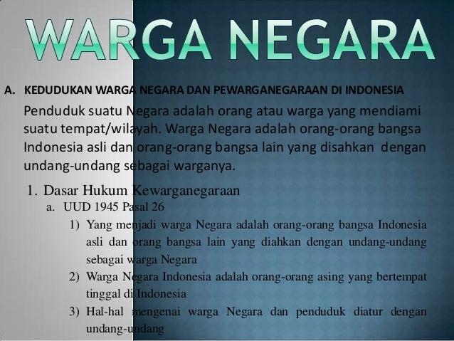A. KEDUDUKAN WARGA NEGARA DAN PEWARGANEGARAAN DI INDONESIA  Penduduk suatu Negara adalah orang atau warga yang mendiami  s...