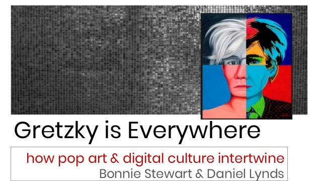 Gretzky is Everywhere how pop art & digital culture intertwine Bonnie Stewart & Daniel Lynds