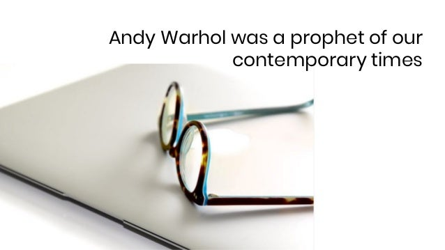 Andy Warhol was a prophet of our contemporary times