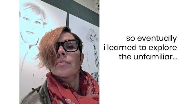 so eventually i learned to explore the unfamiliar…