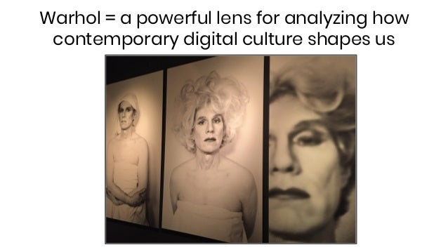Warhol = a powerful lens for analyzing how contemporary digital culture shapes us
