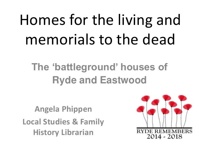 Homes for the living and memorials to the dead Angela Phippen Local Studies & Family History Librarian The 'battleground' ...
