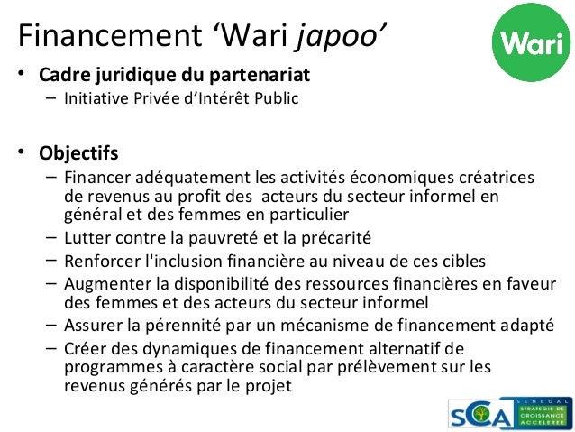 Financement 'Wari japoo' • Cadre juridique du partenariat – Initiative Privée d'Intérêt Public • Objectifs – Financer adéq...