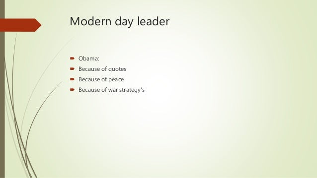Modern day leader  Obama:  Because of quotes  Because of peace  Because of war strategy's