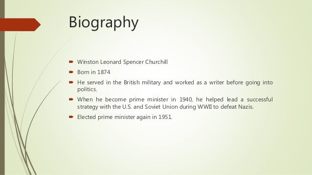 Biography  Winston Leonard Spencer Churchill  Born in 1874  He served in the British military and worked as a writer be...