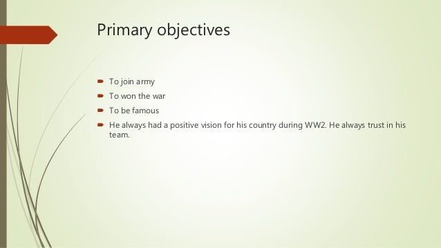 Primary objectives  To join army  To won the war  To be famous  He always had a positive vision for his country during...