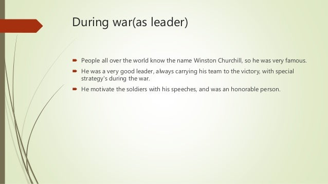 During war(as leader)  People all over the world know the name Winston Churchill, so he was very famous.  He was a very ...
