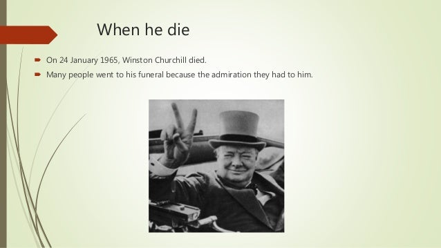 When he die  On 24 January 1965, Winston Churchill died.  Many people went to his funeral because the admiration they ha...