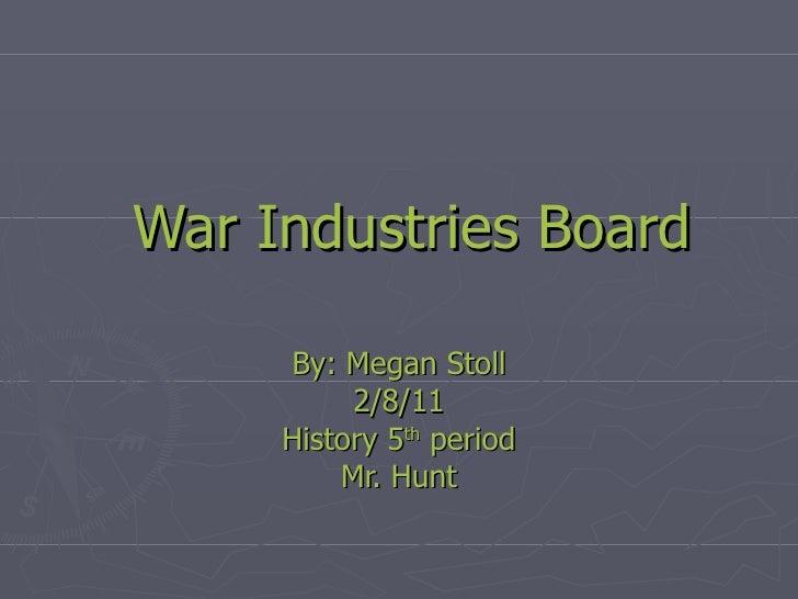 War Industries Board By: Megan Stoll 2/8/11 History 5 th  period Mr. Hunt