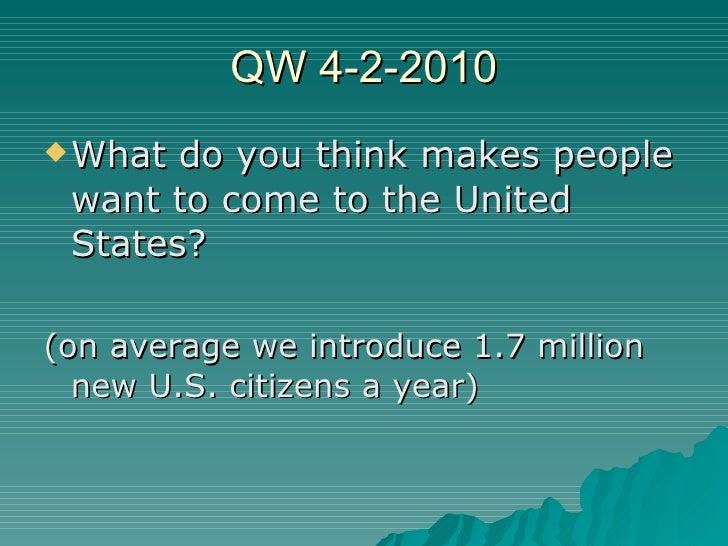 QW 4-2-2010 <ul><li>What do you think makes people want to come to the United States? </li></ul><ul><li>(on average we int...