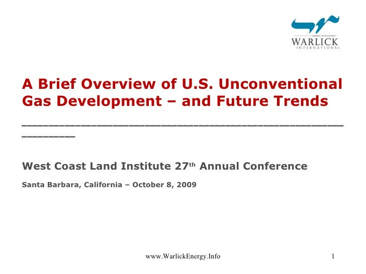 A Brief Overview of U.S. Unconventional Gas Development – and Future Trends West Coast Land Institute 27 th  Annual Confer...