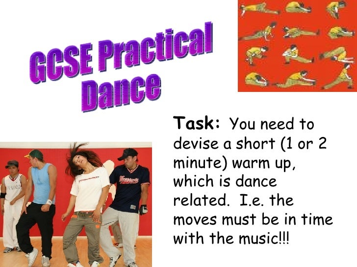 GCSE Practical Dance Task:  You need to devise a short (1 or 2 minute) warm up, which is dance related.  I.e. the moves mu...