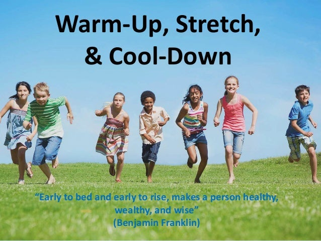"Warm-Up, Stretch,  & Cool-Down  ""Early to bed and early to rise, makes a person healthy,  wealthy, and wise""  (Benjamin Fr..."