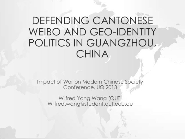 DEFENDING CANTONESE WEIBO AND GEO-IDENTITY POLITICS IN GUANGZHOU, CHINA Impact of War on Modern Chinese Society Conference...