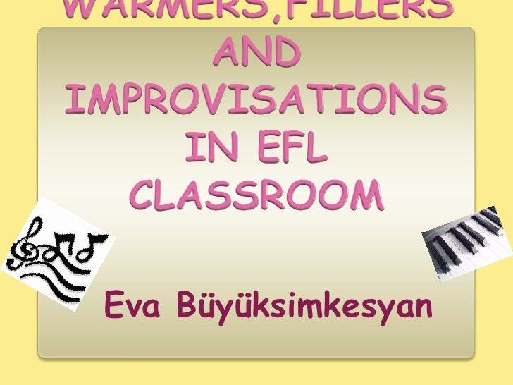WARMERS,FILLERS AND IMPROVISATIONS IN EFL CLASSROOM<br />EvaBüyüksimkesyan<br />