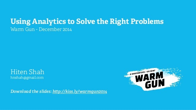 Using Analytics to Solve the Right Problems Warm Gun - December 2014 Hiten Shah hnshah@gmail.com Download the slides: h p:...