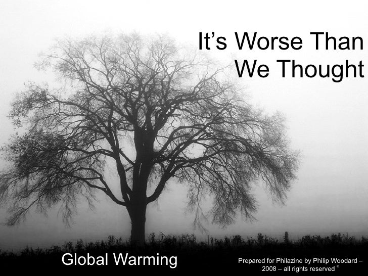 It's Worse Than We Thought Global Warming Prepared for Philazine by Philip Woodard – 2008 – all rights reserved  ©