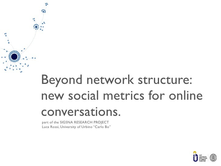 Beyond network structure: new social metrics for online conversations. part of the SIGSNA RESEARCH PROJECT Luca Rossi, Uni...