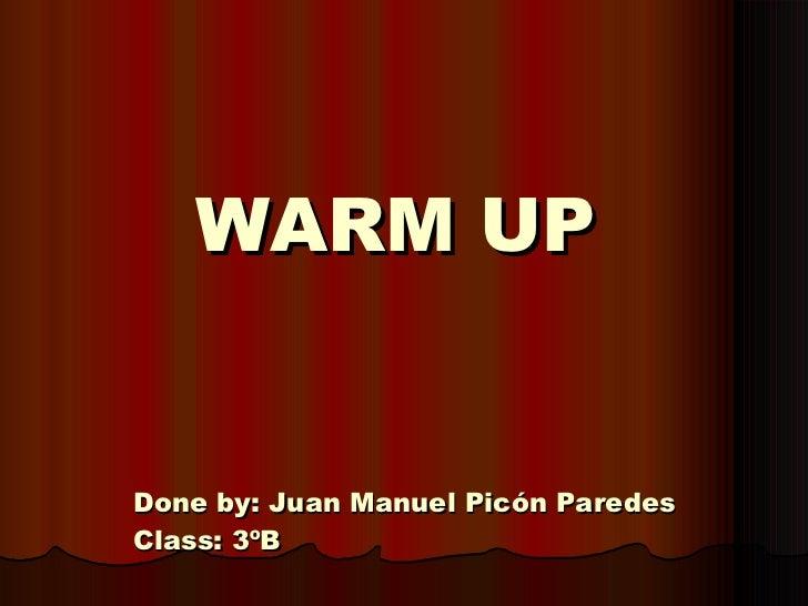 WARM UP Done by: Juan Manuel Picón Paredes Class: 3ºB