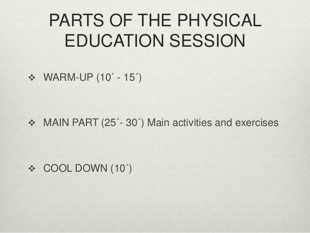 PARTS OF THE PHYSICAL EDUCATION SESSION  WARM-UP (10´ - 15´)  MAIN PART (25´- 30´) Main activities and exercises  COOL ...
