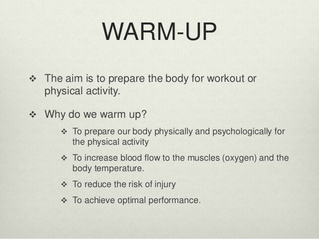 WARM-UP  The aim is to prepare the body for workout or physical activity.  Why do we warm up?  To prepare our body phys...