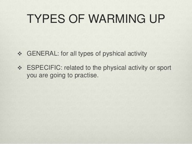TYPES OF WARMING UP  GENERAL: for all types of pyshical activity  ESPECIFIC: related to the physical activity or sport y...