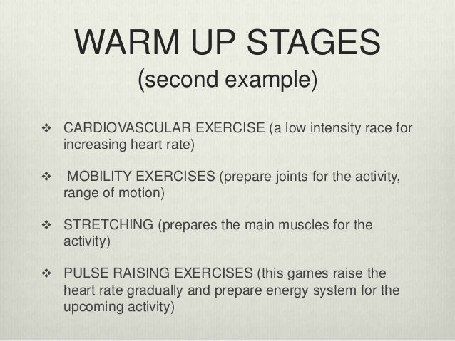 WARM UP STAGES (second example)  CARDIOVASCULAR EXERCISE (a low intensity race for increasing heart rate)  MOBILITY EXER...