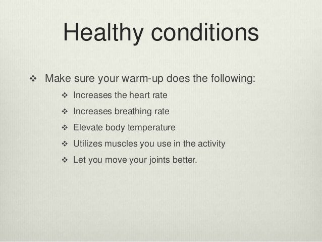 Healthy conditions  Make sure your warm-up does the following:  Increases the heart rate  Increases breathing rate  El...