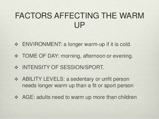 FACTORS AFFECTING THE WARM UP  ENVIRONMENT: a longer warm-up if it is cold.  TOME OF DAY: morning, afternoon or evening....