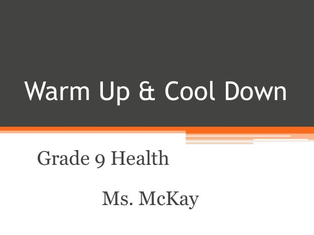 Warm Up & Cool Down  Grade 9 Health  Ms. McKay