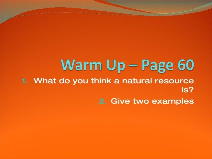 <ul><li>What do you think a natural resource is? </li></ul><ul><li>Give two examples </li></ul>