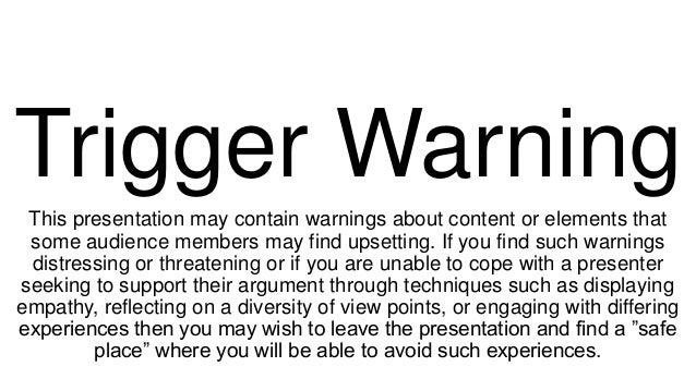 Trigger Warning This presentation may contain warnings about content or elements that some audience members may find upset...