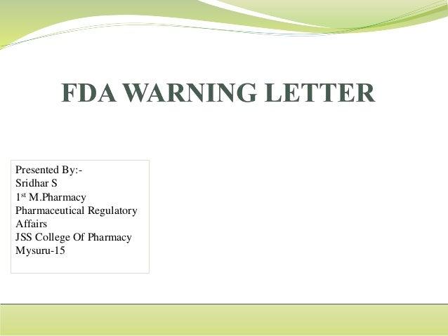 FDA Warning letter. Presented By:- Sridhar S 1st M.Pharmacy Pharmaceutical Regulatory Affairs JSS College Of ...