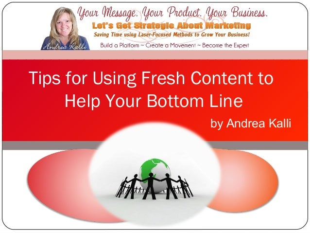 Tips for Using Fresh Content to     Help Your Bottom Line                      by Andrea Kalli