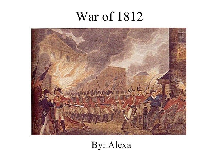 War of 1812 By: Alexa