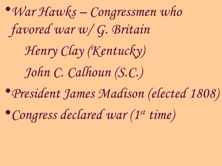 <ul><li>War Hawks – Congressmen who favored war w/ G. Britain </li></ul><ul><li>Henry Clay (Kentucky)  </li></ul><ul><li>J...