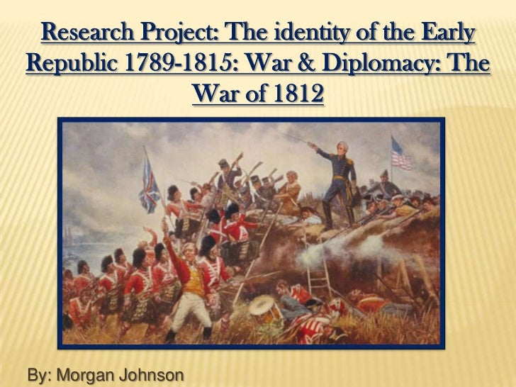 Research Project: The identity of the EarlyRepublic 1789-1815: War & Diplomacy: The               War of 1812By: Morgan Jo...