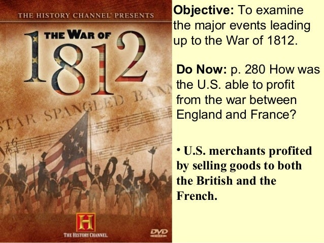 Objective: To examinethe major events leadingup to the War of 1812.Do Now: p. 280 How wasthe U.S. able to profitfrom the w...