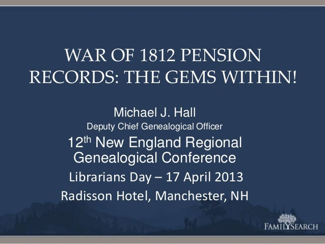 WAR OF 1812 PENSIONRECORDS: THE GEMS WITHIN!Michael J. HallDeputy Chief Genealogical Officer12th New England RegionalGenea...
