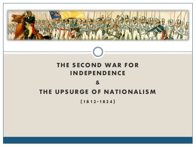 THE SECOND WAR FOR INDEPENDENCE & THE UPSURGE OF NATIONALISM (1812-1824)