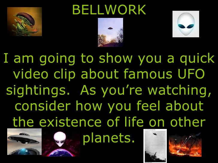 BELLWORK I am going to show you a quick video clip about famous UFO sightings.  As you're watching, consider how you feel ...