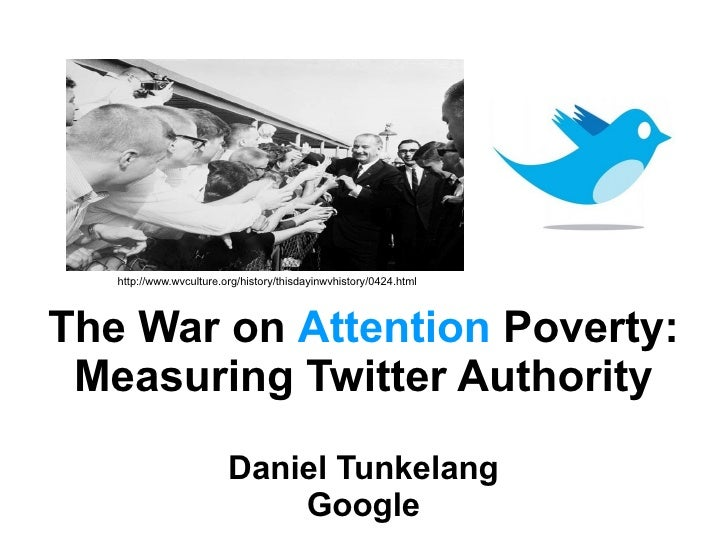 The War on  Attention  Poverty: Measuring Twitter Authority Daniel Tunkelang Google http://www.wvculture.org/history/thisd...