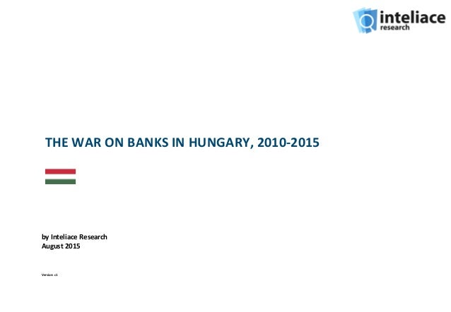 THE WAR ON BANKS IN HUNGARY, 2010-2015 by Inteliace Research August 2015 Version: c1