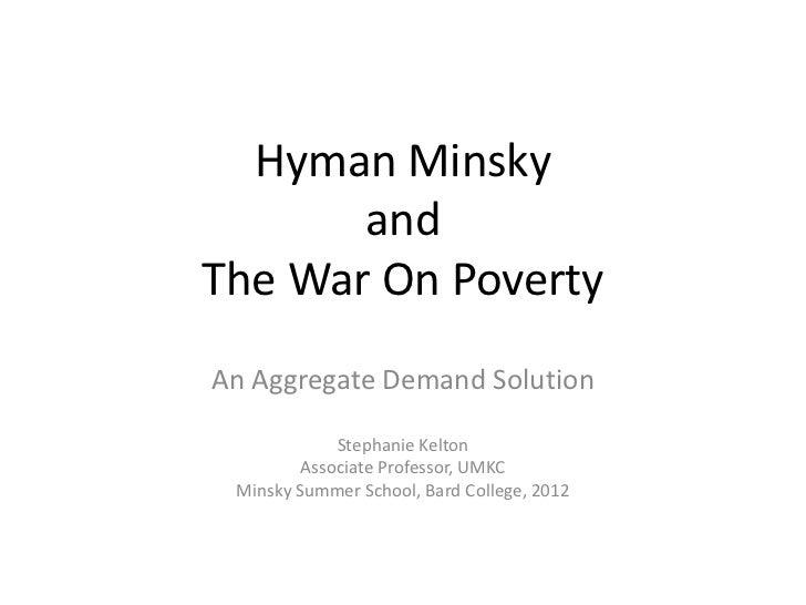 Hyman Minsky       andThe War On PovertyAn Aggregate Demand Solution             Stephanie Kelton         Associate Profes...
