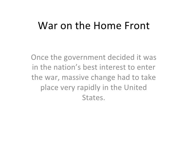 War on the Home Front Once the government decided it was in the nation's best interest to enter the war, massive change ha...
