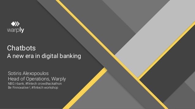 Chatbots A new era in digital banking Sotiris Alexopoulos Head of Operations, Warply NBG i-bank, #fintech crowdhackathon B...